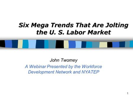 1 Six Mega Trends That Are Jolting the U. S. Labor Market John Twomey A Webinar Presented by the Workforce Development Network and NYATEP.