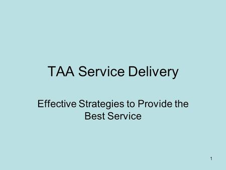 1 TAA Service Delivery Effective Strategies to Provide the Best Service.