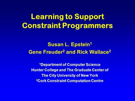 Learning to Support Constraint Programmers Susan L. Epstein 1 Gene Freuder 2 and Rick Wallace 2 1 Department of Computer Science Hunter College and The.