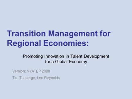 Transition Management for Regional Economies: Promoting Innovation in Talent Development for a Global Economy Version: NYATEP 2008 Tim Theberge, Lee Reynolds.