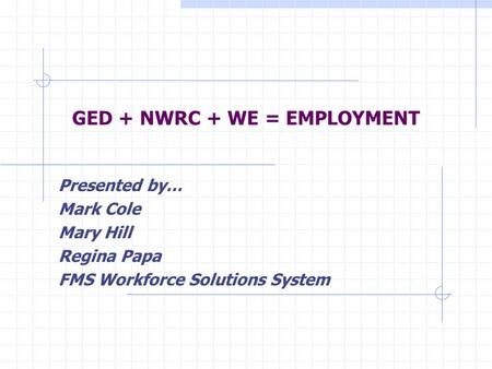 GED + NWRC + WE = EMPLOYMENT Presented by… Mark Cole Mary Hill Regina Papa FMS Workforce Solutions System.