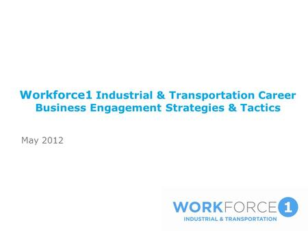 Workforce1 Industrial & Transportation Career Business Engagement Strategies & Tactics May 2012.