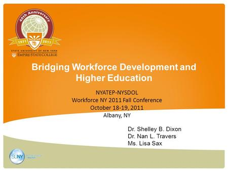 Bridging Workforce Development and Higher Education Dr. Shelley B. Dixon Dr. Nan L. Travers Ms. Lisa Sax NYATEP-NYSDOL Workforce NY 2011 Fall Conference.