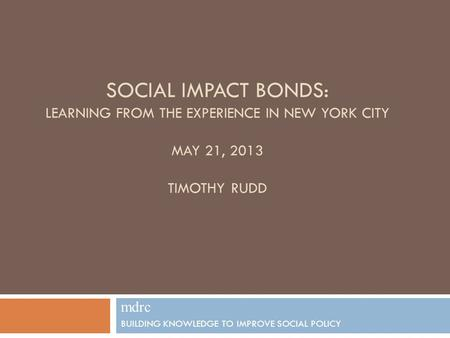 SOCIAL IMPACT BONDS: LEARNING FROM THE EXPERIENCE IN NEW YORK CITY MAY 21, 2013 TIMOTHY RUDD mdrc BUILDING KNOWLEDGE TO IMPROVE SOCIAL POLICY 1.