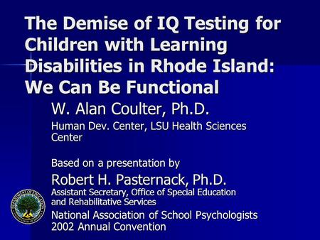 The Demise of IQ Testing for Children with Learning Disabilities in Rhode Island: We Can Be Functional W. Alan Coulter, Ph.D. Human Dev. Center, LSU Health.