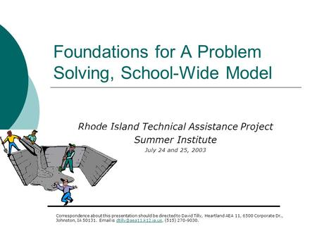Foundations for A Problem Solving, School-Wide Model Rhode Island Technical Assistance Project Summer Institute July 24 and 25, 2003 Correspondence about.