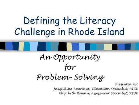 Defining the Literacy Challenge in Rhode Island An Opportunity for Problem- Solving Presented by: Jacqueline Bourassa, Education Specialist, RIDE Elizabeth.