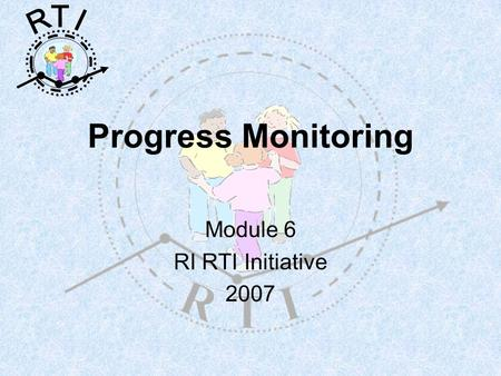 R T I Progress Monitoring Module 6 RI RTI Initiative 2007.