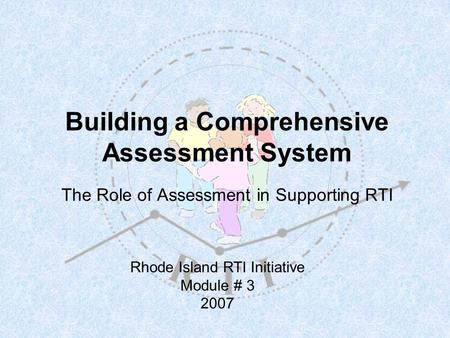 Building a Comprehensive Assessment System The Role of Assessment in Supporting RTI Rhode Island RTI Initiative Module # 3 2007.