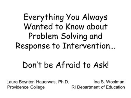 Everything You Always Wanted to Know about Problem Solving and Response to Intervention… Dont be Afraid to Ask! Laura Boynton Hauerwas, Ph.D. Ina S. Woolman.