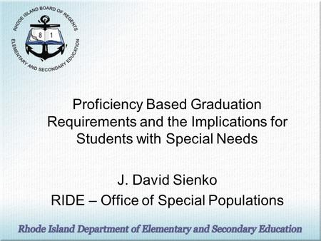 Proficiency Based Graduation Requirements and the Implications for Students with Special Needs J. David Sienko RIDE – Office of Special Populations.