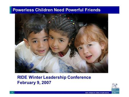 ©2004 Strategies for Children. All rights reserved. 1 Powerless Children Need Powerful Friends RIDE Winter Leadership Conference February 9, 2007.