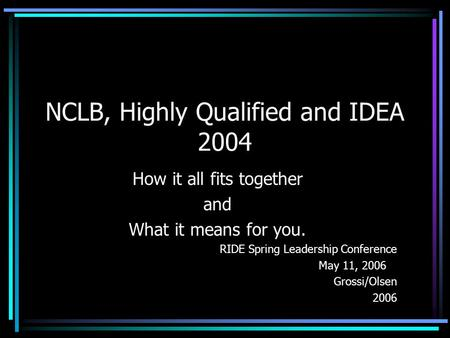 NCLB, Highly Qualified and IDEA 2004 How it all fits together and What it means for you. RIDE Spring Leadership Conference May 11, 2006 Grossi/Olsen 2006.
