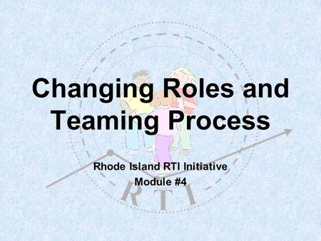 Changing Roles and Teaming Process Rhode Island RTI Initiative Module #4.