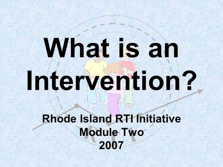 What is an Intervention? Rhode Island RTI Initiative Module Two 2007.