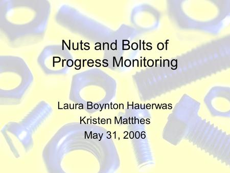 Nuts and Bolts of Progress Monitoring Laura Boynton Hauerwas Kristen Matthes May 31, 2006.