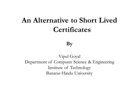 An Alternative to Short Lived Certificates By Vipul Goyal Department of Computer Science & Engineering Institute of Technology Banaras Hindu University.
