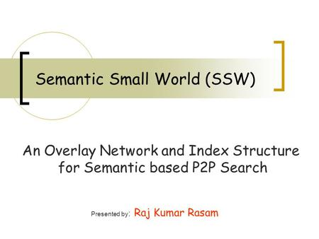 Semantic Small World (SSW) An Overlay Network and Index Structure for Semantic based P2P Search Presented by : Raj Kumar Rasam.