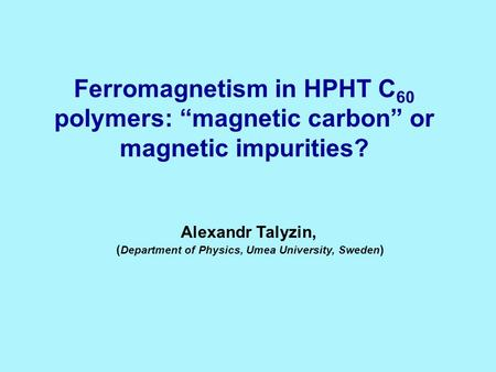 Ferromagnetism in HPHT C 60 polymers: magnetic carbon or magnetic impurities? Alexandr Talyzin, ( Department of Physics, Umea University, Sweden )