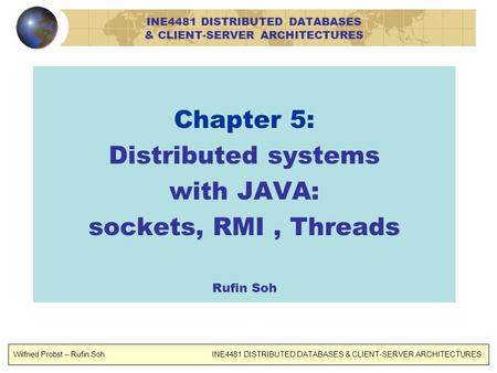 Chapter 5: Distributed systems with JAVA: sockets, RMI, Threads Rufin Soh Wilfried Probst – Rufin Soh INE4481 DISTRIBUTED DATABASES & CLIENT-SERVER ARCHITECTURES.