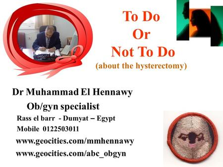 To Do Or Not To Do (about the hysterectomy) Dr Muhammad El Hennawy Ob/gyn specialist Rass el barr - Dumyat – Egypt Mobile 0122503011 www.geocities.com/mmhennawy.