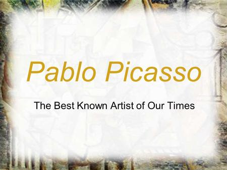 Pablo Picasso The Best Known Artist of Our Times.