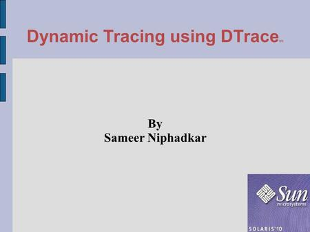Dynamic Tracing using DTrace tm By Sameer Niphadkar.