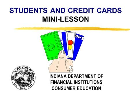 Copyright, 1996 © Dale Carnegie & Associates, Inc. STUDENTS AND CREDIT CARDS MINI-LESSON INDIANA DEPARTMENT OF FINANCIAL INSTITUTIONS CONSUMER EDUCATION.