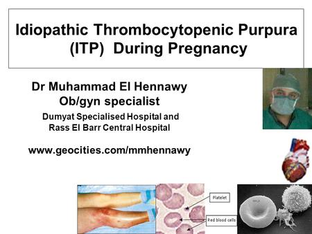 Dr Muhammad El Hennawy Ob/gyn specialist Dumyat Specialised Hospital and Rass El Barr Central Hospital www.geocities.com/mmhennawy Idiopathic Thrombocytopenic.