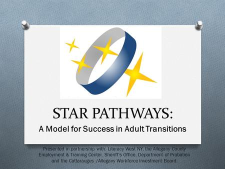 A Model for Success in Adult Transitions STAR PATHWAYS: Presented in partnership with: Literacy West NY, the Allegany County Employment & Training Center,