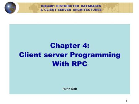 1 Chapter 4: Client server Programming With RPC Rufin Soh INE4481 DISTRIBUTED DATABASES & CLIENT-SERVER ARCHITECTURES.