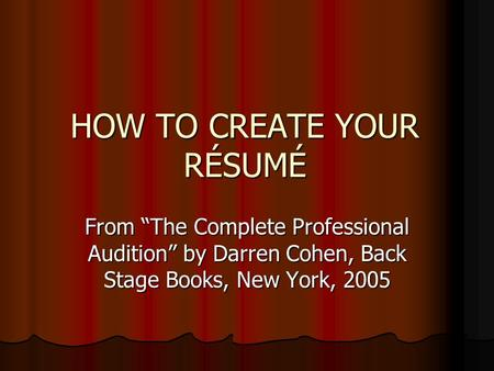 HOW TO CREATE YOUR RÉSUMÉ From The Complete Professional Audition by Darren Cohen, Back Stage Books, New York, 2005.
