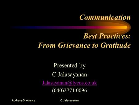 Address GrievanceC Jalasayanan Communication Best Practices: From Grievance to Gratitude Presented by C Jalasayanan (040)2771 0096.