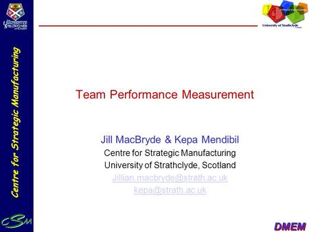 DMEM Centre for Strategic Manufacturing Team Performance Measurement Jill MacBryde & Kepa Mendibil Centre for Strategic Manufacturing University of Strathclyde,