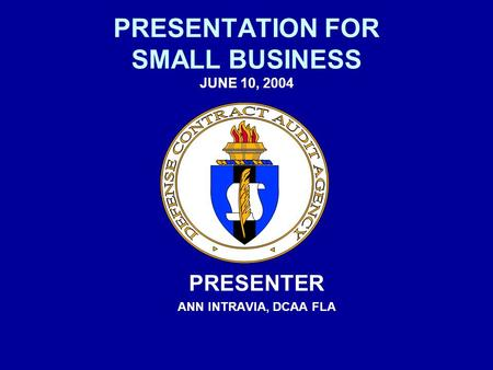 PRESENTATION FOR SMALL BUSINESS JUNE 10, 2004 PRESENTER ANN INTRAVIA, DCAA FLA.