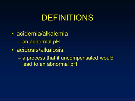DEFINITIONS acidemia/alkalemia –an abnormal pH acidosis/alkalosis –a process that if uncompensated would lead to an abnormal pH.