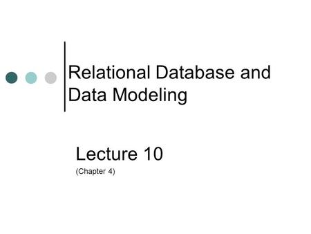 Relational Database and Data Modeling Lecture 10 (Chapter 4)