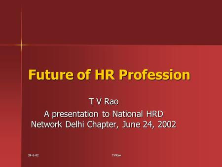 24-6-02TVRao Future of HR Profession T V Rao A presentation to National HRD Network Delhi Chapter, June 24, 2002.
