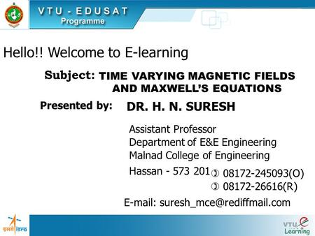 Hello!! Welcome to E-learning TIME VARYING MAGNETIC FIELDS AND MAXWELLS EQUATIONS Subject: Presented by: Assistant Professor DR. H. N. SURESH Department.