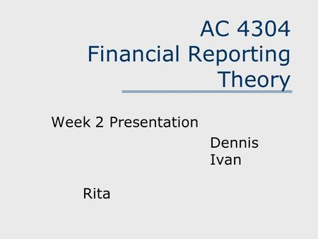AC 4304 Financial Reporting Theory Week 2 Presentation Dennis Ivan Rita.