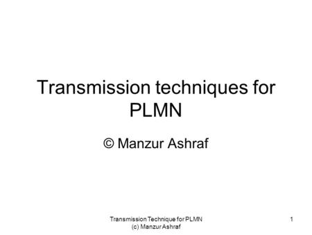 Transmission Technique for PLMN (c) Manzur Ashraf 1 Transmission techniques for PLMN © Manzur Ashraf.