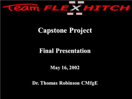Capstone Project Final Presentation May 16, 2002 Dr. Thomas Robinson CMfgE.