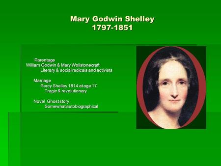 Mary Godwin Shelley 1797-1851 Parentage Parentage William Godwin & Mary Wollstonecraft William Godwin & Mary Wollstonecraft Literary & social radicals.