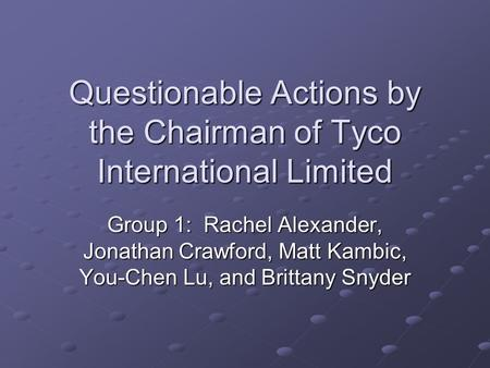 Questionable Actions by the Chairman of Tyco International Limited Group 1: Rachel Alexander, Jonathan Crawford, Matt Kambic, You-Chen Lu, and Brittany.