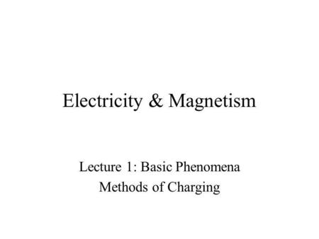 Electricity & Magnetism Lecture 1: Basic Phenomena Methods of Charging.