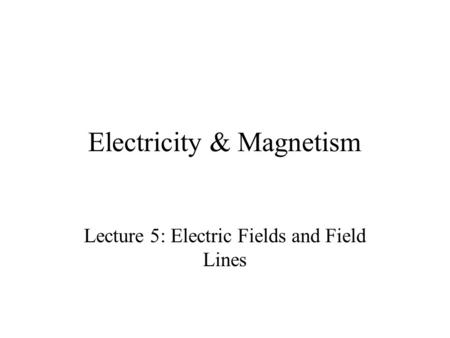Electricity & Magnetism Lecture 5: Electric Fields and Field Lines.