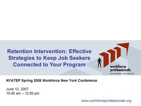 NYATEP Spring 2008 Workforce New York Conference June 12, 2007 10:45 am – 12:00 pm Retention Intervention: Effective Strategies to Keep Job Seekers Connected.