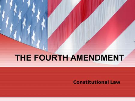 THE FOURTH AMENDMENT Constitutional Law.
