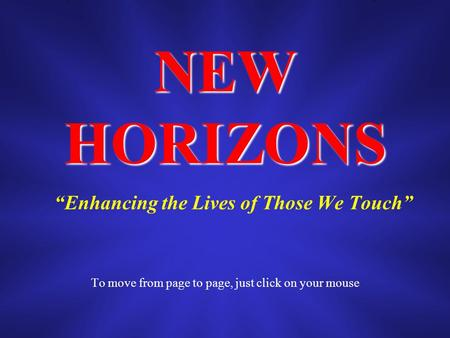 NEW HORIZONS Enhancing the Lives of Those We Touch To move from page to page, just click on your mouse.