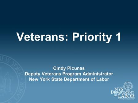 Veterans: Priority 1 Cindy Picunas Deputy Veterans Program Administrator New York State Department of Labor.